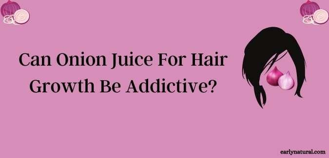 Can Onion Juice For Hair Growth Be Addictive?